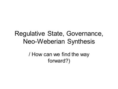 Regulative State, Governance, Neo-Weberian Synthesis / How can we find the way forward?)