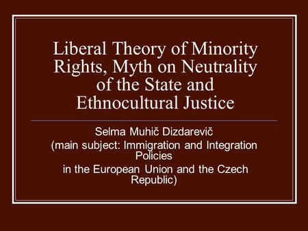 Liberal Theory of Minority Rights, Myth on Neutrality of the State and Ethnocultural Justice Selma Muhič Dizdarevič (main subject: Immigration and Integration.