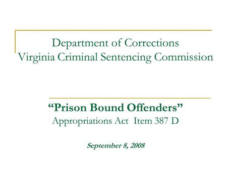 "Department of Corrections Virginia Criminal Sentencing Commission ""Prison Bound Offenders"" Appropriations Act Item 387 D September 8, 2008."