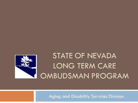STATE OF NEVADA LONG TERM CARE OMBUDSMAN PROGRAM Aging and Disability Services Division.