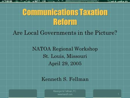 Kissinger & Fellman, P.C. www.kandf.com1 Communications Taxation Reform Are Local Governments in the Picture? NATOA Regional Workshop St. Louis, Missouri.