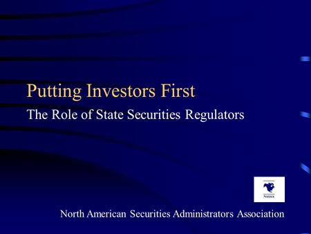 Putting Investors First The Role of State Securities Regulators North American Securities Administrators Association.