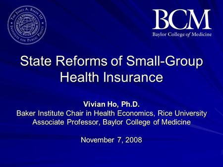 State Reforms of Small-Group Health Insurance Vivian Ho, Ph.D. Baker Institute Chair in Health Economics, Rice University Associate Professor, Baylor College.