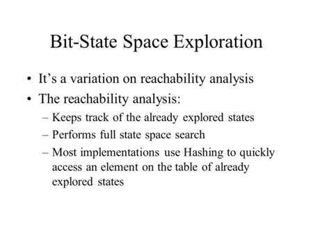 Bit-State Space Exploration It's a variation on reachability analysis The reachability analysis: –Keeps track of the already explored states –Performs.