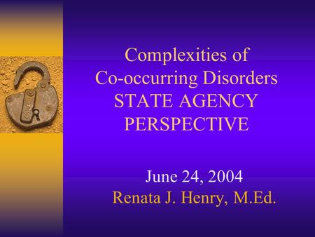 Complexities of Co-occurring Disorders STATE AGENCY PERSPECTIVE June 24, 2004 Renata J. Henry, M.Ed.