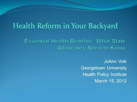 JoAnn Volk Georgetown University Health Policy Institute March 15, 2012 Health Reform in Your Backyard.