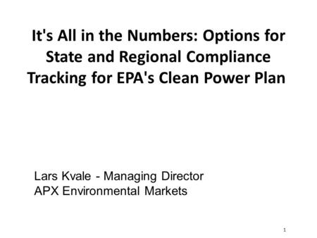 1 It's All in the Numbers: Options for State and Regional Compliance Tracking for EPA's Clean Power Plan Lars Kvale - Managing Director APX Environmental.
