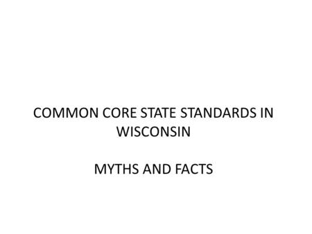 COMMON CORE STATE STANDARDS IN WISCONSIN MYTHS AND FACTS.