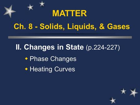 Ch. 8 - Solids, Liquids, & Gases II. Changes in State (p.224-227)  Phase Changes  Heating Curves MATTER.
