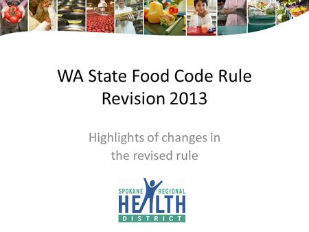 WA State Food Code Rule Revision 2013 Highlights of changes in the revised rule.