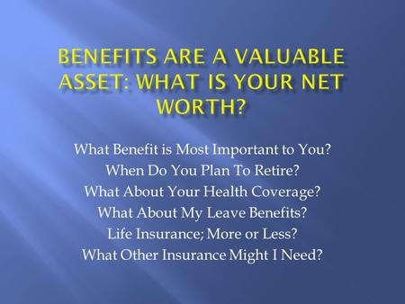 What Benefit is Most Important to You? When Do You Plan To Retire? What About Your Health Coverage? What About My Leave Benefits? Life Insurance; More.