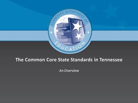 The Common Core State Standards in TennesseeThe Common Core State Standards in Tennessee An OverviewAn Overview.