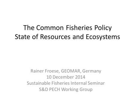 The Common Fisheries Policy State of Resources and Ecosystems Rainer Froese, GEOMAR, Germany 10 December 2014 Sustainable Fisheries Internal Seminar S&D.
