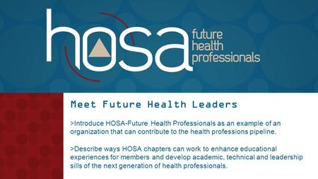 Meet Future Health Leaders >Introduce HOSA-Future Health Professionals as an example of an organization that can contribute to the health professions pipeline.