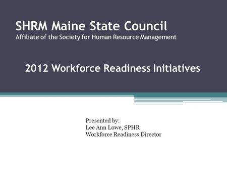 SHRM Maine State Council Affiliate of the Society for Human Resource Management 2012 Workforce Readiness Initiatives Presented by: Lee Ann Lowe, SPHR Workforce.