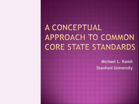 Michael L. Kamil Stanford University.  What Common Core is and is not  Why we need Common Core  Requirements for College and Work  ELA and disciplinary.