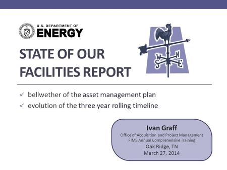 STATE OF OUR FACILITIES REPORT bellwether of the asset management plan evolution of the three year rolling timeline Ivan Graff Office of Acquisition and.