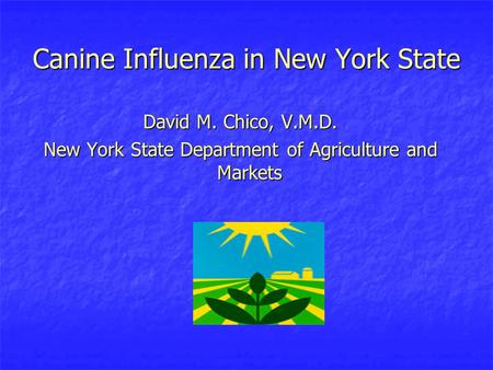 Canine Influenza in New York State David M. Chico, V.M.D. New York State Department of Agriculture and Markets.