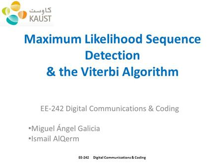 Maximum Likelihood Sequence Detection & the Viterbi Algorithm EE-242 Digital Communications & Coding Miguel Ángel Galicia Ismail AlQerm EE-242 Digital.