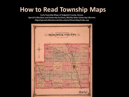 How to Read Township Maps (Early) Early Township Maps of Sedgwick County, Kansas Special Collections and University Archives, Wichita State University.