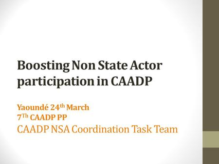 Boosting Non State Actor participation in CAADP Yaoundé 24 th March 7 Th CAADP PP CAADP NSA Coordination Task Team.