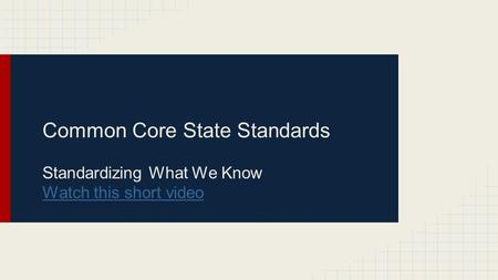 Common Core State Standards Standardizing What We Know Watch this short video.
