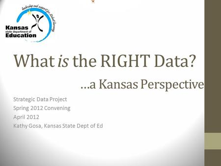 What is the RIGHT Data? …a Kansas Perspective Strategic Data Project Spring 2012 Convening April 2012 Kathy Gosa, Kansas State Dept of Ed.