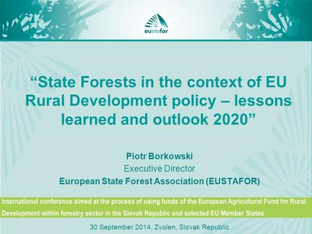 """State Forests in the context of EU Rural Development policy – lessons learned and outlook 2020"" Piotr Borkowski Executive Director European State Forest."
