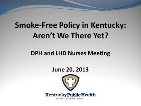 Smoke-Free Policy in Kentucky: Aren't We There Yet? DPH and LHD Nurses Meeting June 20, 2013.