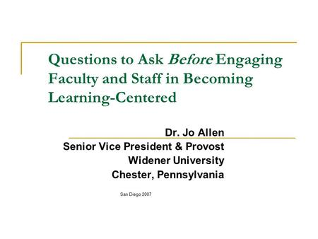 Questions to Ask Before Engaging Faculty and Staff in Becoming Learning-Centered Dr. Jo Allen Senior Vice President & Provost Widener University Chester,