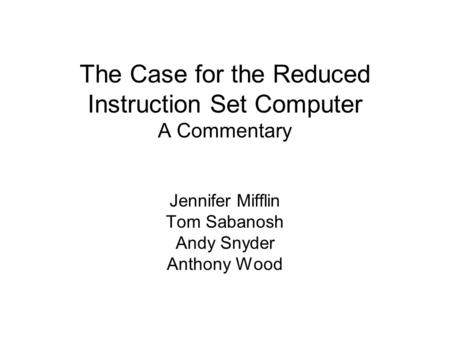 The Case for the Reduced Instruction Set Computer A Commentary Jennifer Mifflin Tom Sabanosh Andy Snyder Anthony Wood.