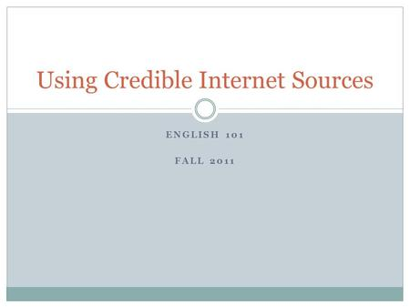 ENGLISH 101 FALL 2011 Using Credible Internet Sources.