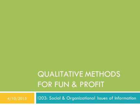 QUALITATIVE METHODS FOR FUN & PROFIT I203: Social & Organizational Issues of Information 4/10/2015.