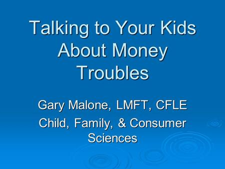 Talking to Your Kids About Money Troubles Gary Malone, LMFT, CFLE Child, Family, & Consumer Sciences.