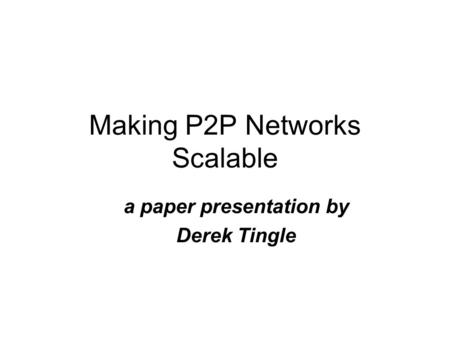 Making P2P Networks Scalable a paper presentation by Derek Tingle.