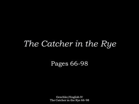 Geschke/English IV The Catcher in the Rye 66-98 The Catcher in the Rye Pages 66-98.