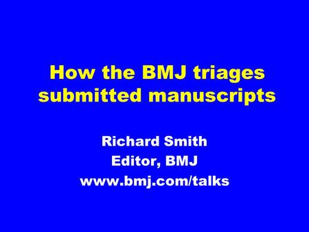 How the BMJ triages submitted manuscripts Richard Smith Editor, BMJ www.bmj.com/talks.