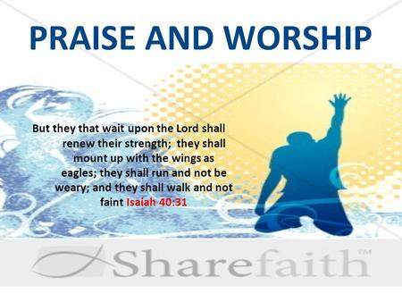 PRAISE AND WORSHIP But they that wait upon the Lord shall renew their strength; they shall mount up with the wings as eagles; they shall run and not be.