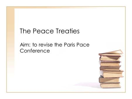 The Peace Treaties Aim: to revise the Paris Pace Conference.