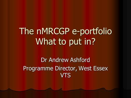 The nMRCGP e-portfolio What to put in? Dr Andrew Ashford Programme Director, West Essex VTS.