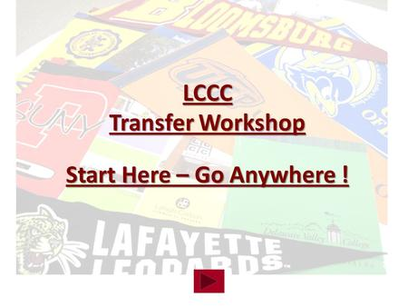 LCCC Transfer Workshop Start Here – Go Anywhere !.