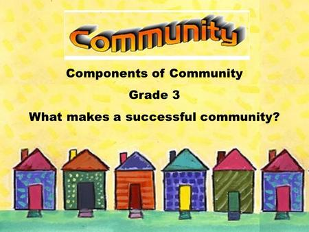 Components of Community Grade 3 What makes a successful community?