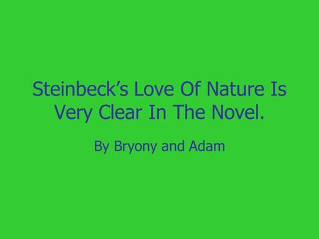 Steinbeck's Love Of Nature Is Very Clear In The Novel. By Bryony and Adam.