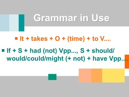  If + S + had (not) Vpp..., S + should/ would/could/might (+ not) + have Vpp....  It + takes + O + (time) + to V....