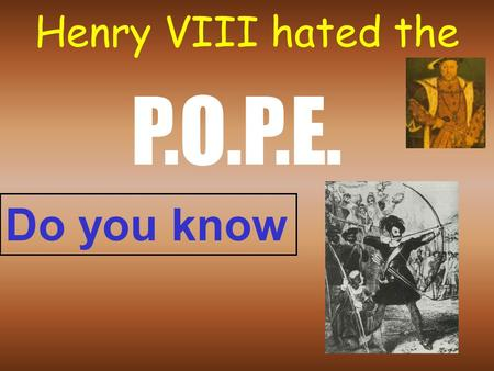 "Henry VIII hated the P.O.P.E. Do you know P. Pope would not give Henry a divorce Catherine of Aragon: No son! One daughter: Mary Henry says: ""I've got."