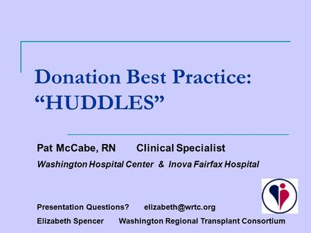 "Donation Best Practice: ""HUDDLES"" Pat McCabe, RN Clinical Specialist Washington Hospital Center & Inova Fairfax Hospital Presentation Questions?"