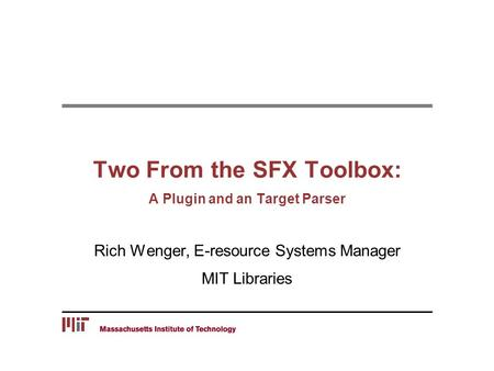 Two From the SFX Toolbox: A Plugin and an Target Parser Rich Wenger, E-resource Systems Manager MIT Libraries.