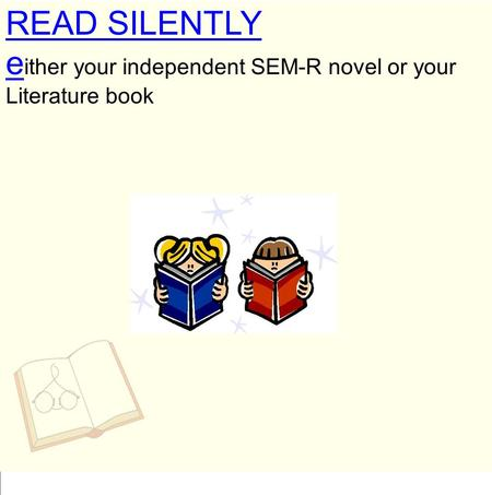 READ SILENTLY e ither your independent SEM-R novel or your Literature book.