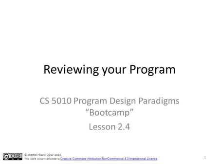 "Reviewing your Program CS 5010 Program Design Paradigms ""Bootcamp"" Lesson 2.4 © Mitchell Wand, 2012-2014 This work is licensed under a Creative Commons."