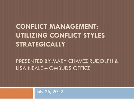 CONFLICT MANAGEMENT: UTILIZING CONFLICT STYLES STRATEGICALLY PRESENTED BY MARY CHAVEZ RUDOLPH & LISA NEALE – OMBUDS OFFICE July 26, 2012.